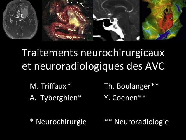 Traitementsneurochirurgicaux etneuroradiologiquesdesAVC M.Triffaux*  Th.Boulanger** A. Tyberghien*  Y.Coene...