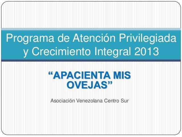 """Programa de Atención Privilegiada   y Crecimiento Integral 2013        """"APACIENTA MIS           OVEJAS""""        Asociación ..."""