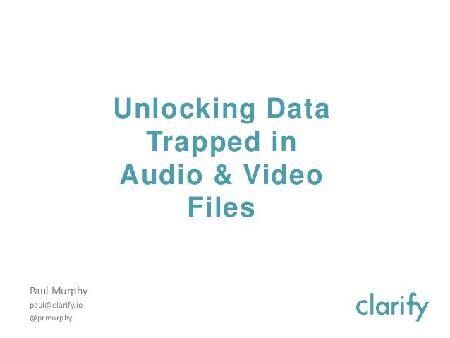 Unlocking Data Trapped in Audio & Video Files Paul Murphy paul@clarify.io @prmurphy