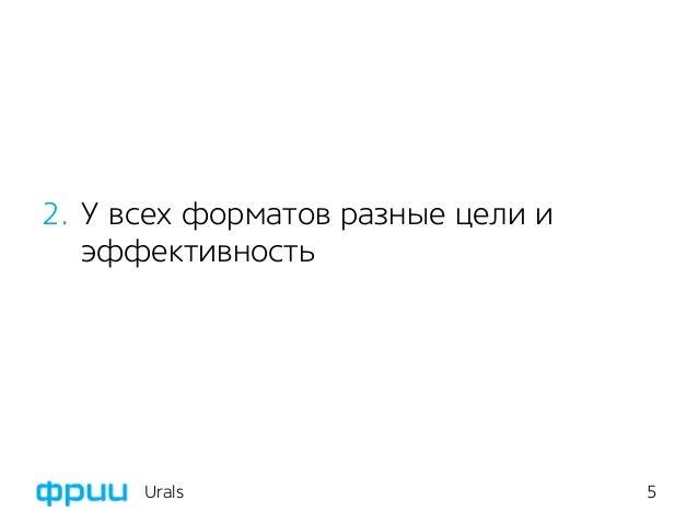 5 2. У всех форматов разные цели и эффективность Urals