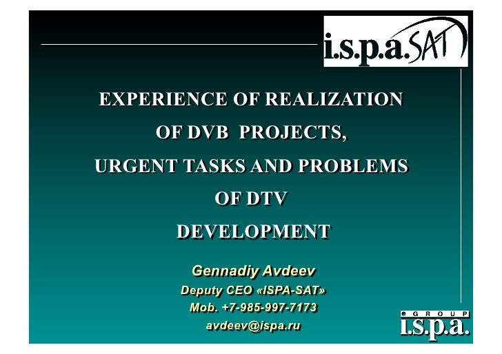 EXPERIENCE OF REALIZATION     OF DVB PROJECTS, URGENT TASKS AND PROBLEMS           OF DTV       DEVELOPMENT        Gennadi...