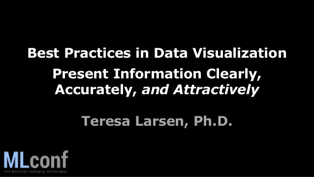 Best Practices in Data Visualization Present Information Clearly, Accurately, and Attractively Teresa Larsen, Ph.D.