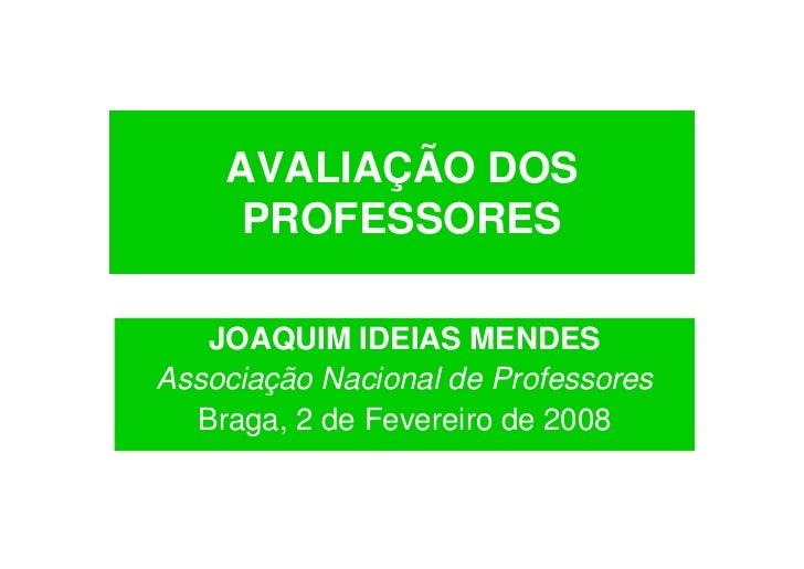 AVALIAÇÃO DOS      PROFESSORES     JOAQUIM IDEIAS MENDES Associação Nacional de Professores   Braga, 2 de Fevereiro de 2008