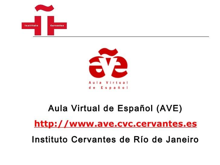 Aula Virtual de Español (AVE) http://www.ave.cvc.cervantes.es Instituto Cervantes de Río de Janeiro