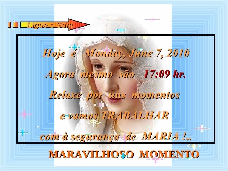 MARAVILHOSO  MOMENTO Hoje  é  Monday, June 7, 2010 Agora  mesmo  são  17:09  hr. Relaxe  por  uns  momentos  e vamos TRABA...