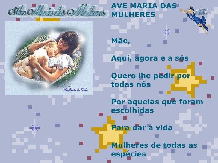 AVE MARIA DAS MULHERES  Mãe, Aqui, agora e a sós Quero lhe pedir por todas nós Por aquelas que foram escolhidas Para dar...