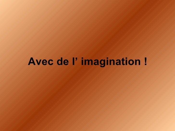<ul><li>Avec de l' imagination ! </li></ul>
