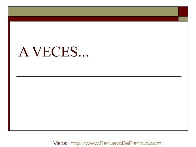 A VECES...  Visita: http://www.RenuevoDePlenitud.com
