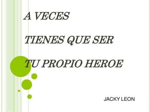 A VECES TIENES QUE SER TU PROPIO HEROE  JACKY LEON