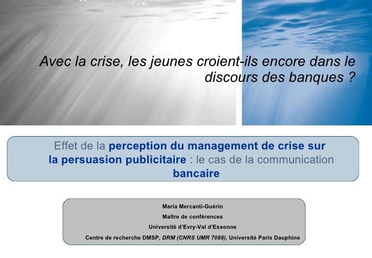 Avec la crise, les jeunes croient-ils encore dans le discours des banques ? Maria Mercanti-Guérin Maître de conférences Un...