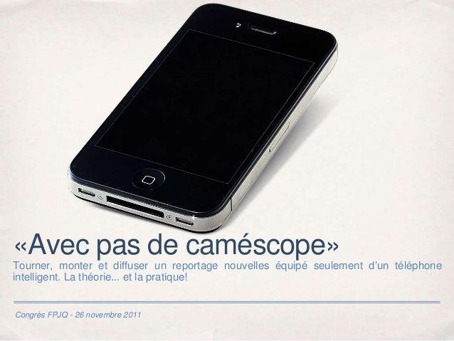 Congrès FPJQ - 26 novembre 2011 «Avec pas de caméscope» Tourner, monter et diffuser un reportage nouvelles équipé seulemen...