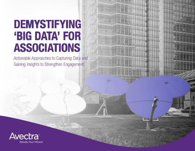 DEMYSTIFYING 'BIG DATA' FOR ASSOCIATIONS Actionable Approaches to Capturing Data and Gaining Insights to Strengthen Engage...