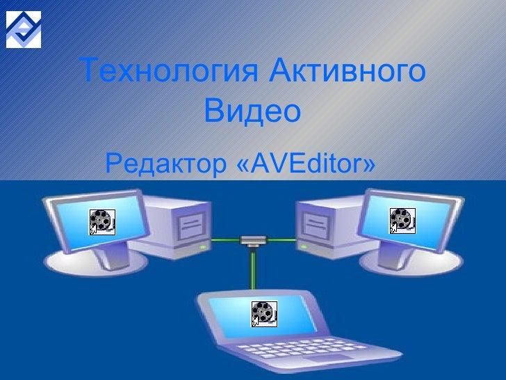 <ul><li>Редактор « AVEditor »  </li></ul>Технология Активного Видео