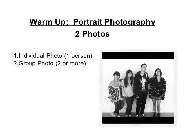 Warm Up: Portrait Photography              2 Photos1.Individual Photo (1 person)2.Group Photo (2 or more)