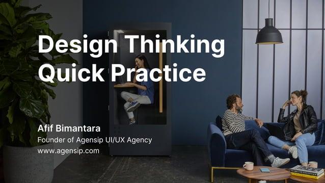 Design Thinking Quick Practice Afif Bimantara Founder of Agensip UI/UX Agency www.agensip.com
