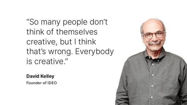 """""""So many people don't think of themselves creative, but I think that's wrong. Everybody is creative."""" David Kelley Founder..."""