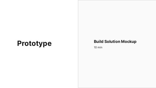 Make something your users can interact with Build The Prototype 10 min Build a physical product Make users can use the pro...