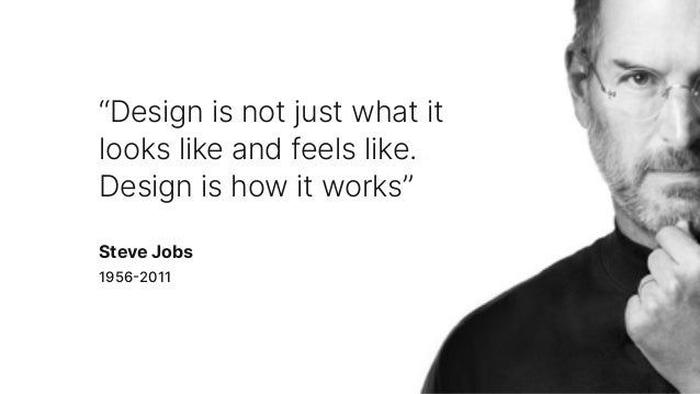 """""""Design is not just what it looks like and feels like. Design is how it works"""" 19562011 Steve Jobs"""