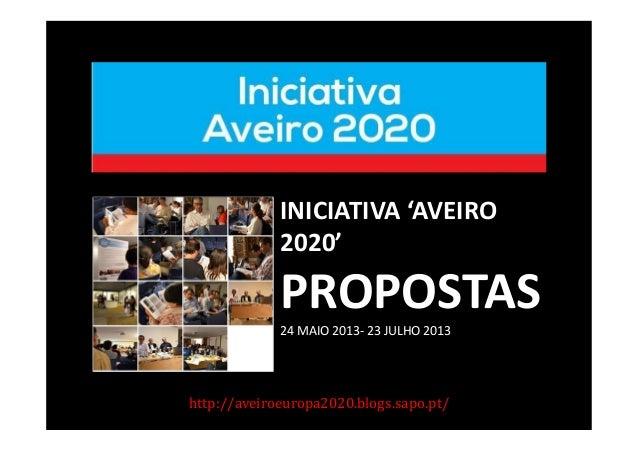 http://aveiroeuropa2020.blogs.sapo.pt/ INICIATIVA 'AVEIRO 2020' PROPOSTAS 24 MAIO 2013- 23 JULHO 2013