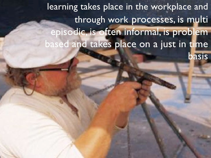 learning takes place in the workplace and       through work processes, is multi episodic, is often informal, is problemba...