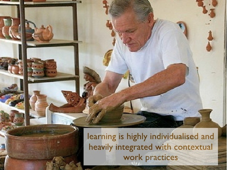 learning is highly individualised and heavily integrated with contextual           work practices