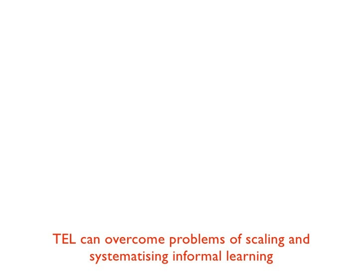TEL can overcome problems of scaling and     systematising informal learning