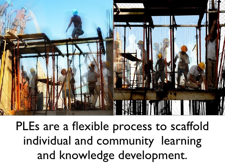 PLEs are a flexible process to scaffold individual and community learning    and knowledge development.