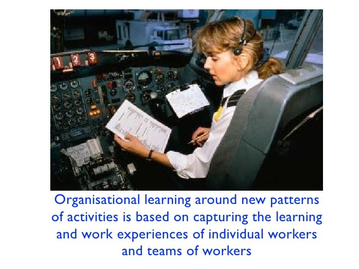 Organisational learning around new patternsof activities is based on capturing the learning and work experiences of indivi...