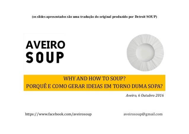 WHY AND HOW TO SOUP? PORQUÊ E COMO GERAR IDEIAS EM TORNO DUMA SOPA? aveirosoup@gmail.comhttps://www.facebook.com/aveirosou...