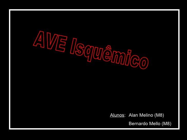 AVE Isquêmico Alunos : Alan Melino (M8) Bernardo Mello (M8)