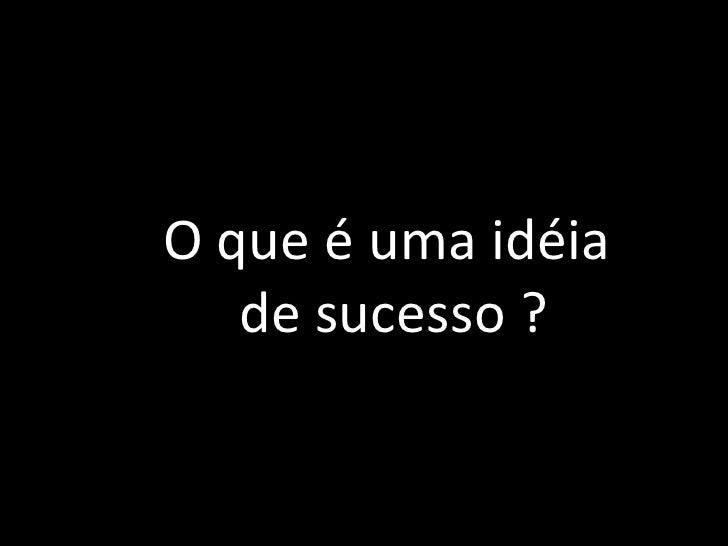 O que é uma idéia<br /> de sucesso ?<br />