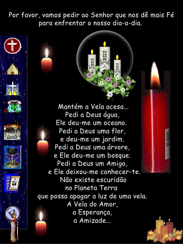 Porfavor, vamos pedir ao Senhor que nos dê mais Fé para enfrentar o nosso dia-a-dia.  Mantém a Vela acesa... Pedi a Deus...
