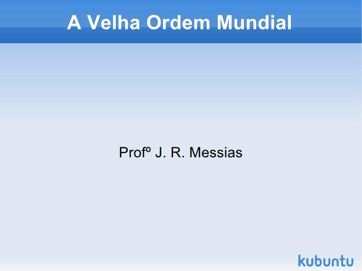 A Velha Ordem Mundial Profº J. R. Messias