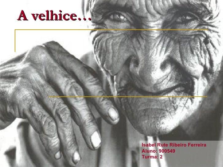 A velhice… Isabel Rute Ribeiro Ferreira Aluno: 900549 Turma: 2