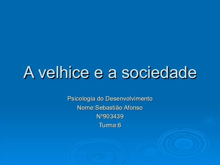 A velhice e a sociedade Psicologia do Desenvolvimento Nome:Sebastião Afonso Nº903439 Turma:6