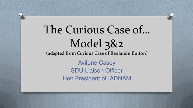 The Curious Case of… Model 3&2 (adapted from Curious Case of Benjamin Button) Avilene Casey SDU Liaison Officer Hon Presid...