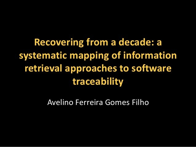 Recovering from a decade: a  systematic mapping of information  retrieval approaches to software  traceability  Avelino Fe...