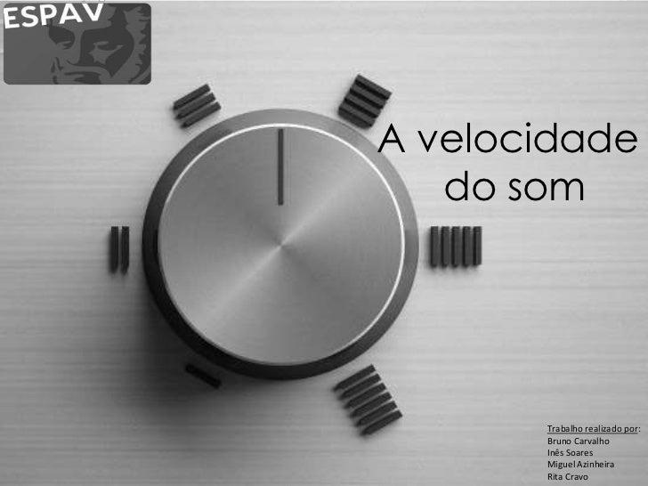 A velocidade   do som       Trabalho realizado por:       Bruno Carvalho       Inês Soares       Miguel Azinheira       Ri...