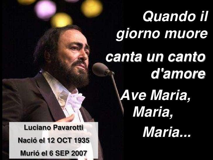 Quando il giorno muore<br />canta un canto d&apos;amore<br />Ave Maria,<br />Maria, <br />Luciano Pavarotti<br />Nacióel 1...