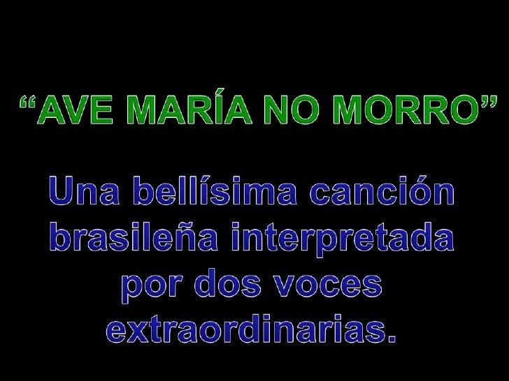 """""""AVE MARÍA NO MORRO""""<br />Una bellísima canción<br />brasileña interpretada<br />por dos voces<br />extraordinarias.<br />"""