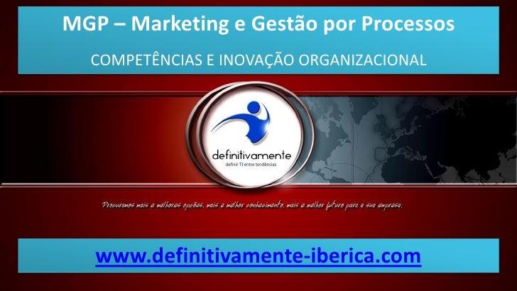 MGP – Marketing e Gestão por Processos  COMPETÊNCIAS E INOVAÇÃO ORGANIZACIONAL   www.definitivamente-iberica.com