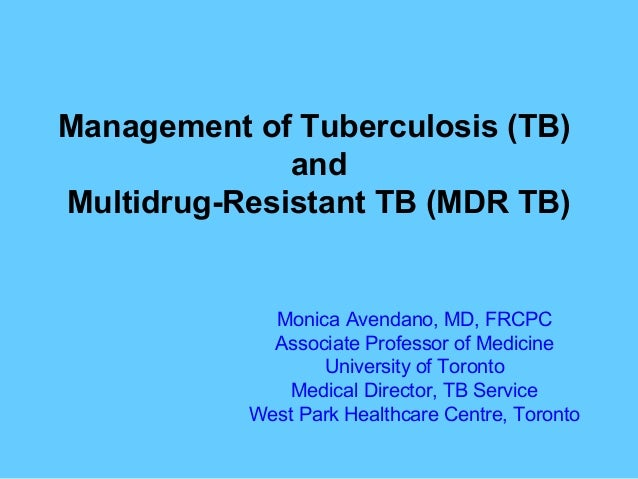 Management of Tuberculosis (TB)              andMultidrug-Resistant TB (MDR TB)             Monica Avendano, MD, FRCPC    ...