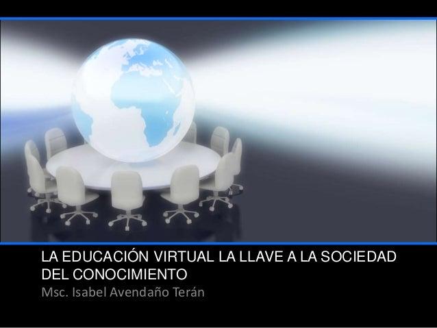 LA EDUCACIÓN VIRTUAL LA LLAVE A LA SOCIEDAD DEL CONOCIMIENTO Msc. Isabel Avendaño Terán
