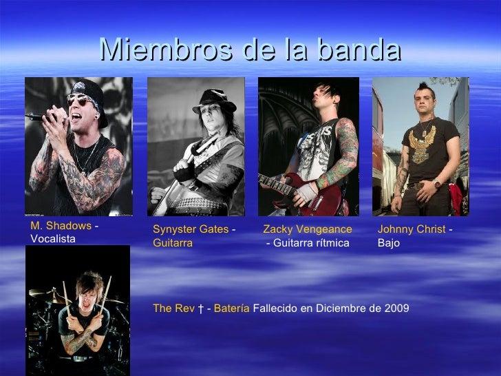 Miembros de la banda M. Shadows  - Vocalista  Synyster Gates  -  Guitarra   Zacky Vengeance  - Guitarra rítmica  Johnny Ch...