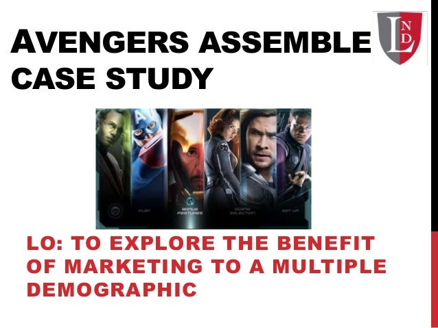 AVENGERS ASSEMBLE CASE STUDY LO: TO EXPLORE THE BENEFIT OF MARKETING TO A MULTIPLE DEMOGRAPHIC