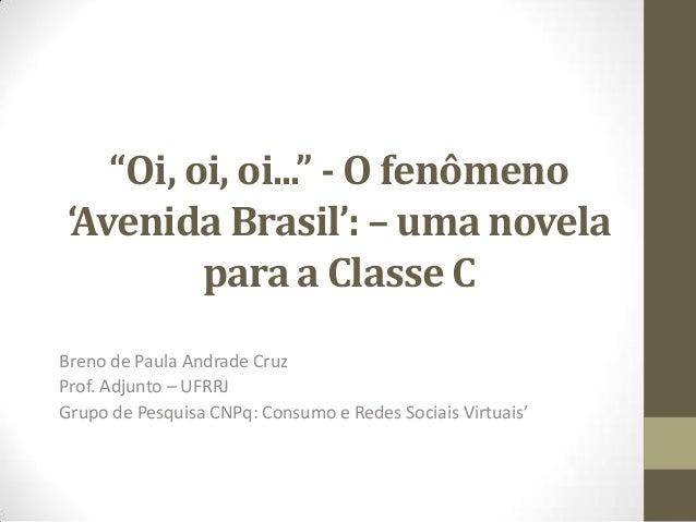 """""""Oi, oi, oi..."""" - O fenômeno 'Avenida Brasil': – uma novela para a Classe C Breno de Paula Andrade Cruz Prof. Adjunto – UF..."""