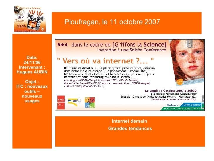 Date: 24/11/06 Intervenant : Hugues AUBIN Objet : ITC : nouveaux outils – nouveaux usages <ul><li>Internet demain  </li></...