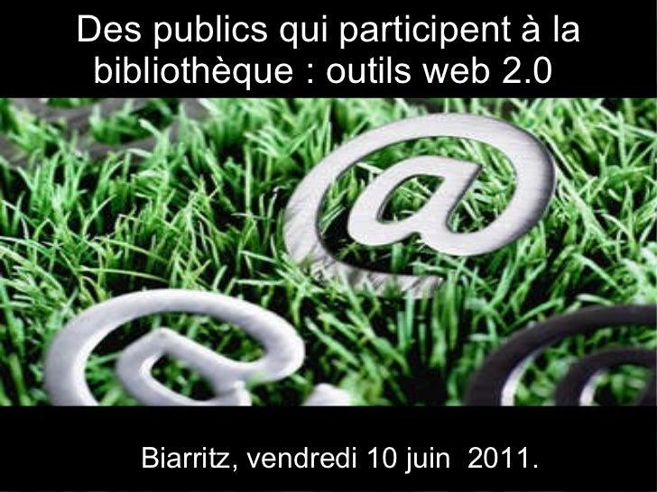 Des publics qui participent à la bibliothèque : outils web 2.0  Biarritz, vendredi 10 juin  2011.