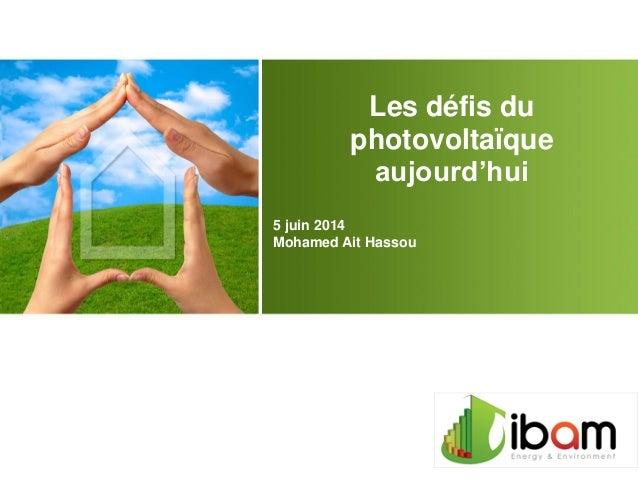 Les défis du photovoltaïque aujourd'hui 5 juin 2014 Mohamed Ait Hassou