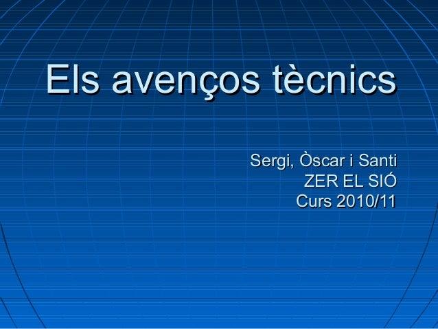 Els avenços tècnicsEls avenços tècnics Sergi, Òscar i SantiSergi, Òscar i Santi ZER EL SIÓZER EL SIÓ Curs 2010/11Curs 2010...